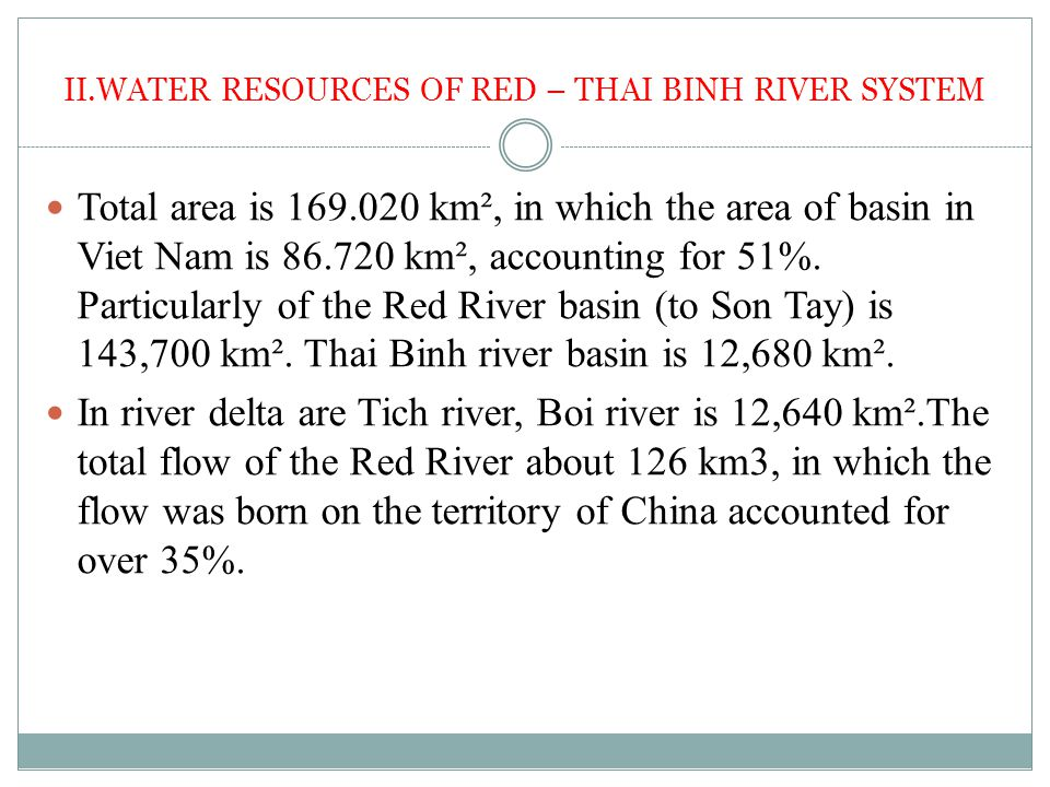 II.WATER RESOURCES OF RED – THAI BINH RIVER SYSTEM Total area is 169.020 km², in which the area of basin in Viet Nam is 86.720 km², accounting for 51%.