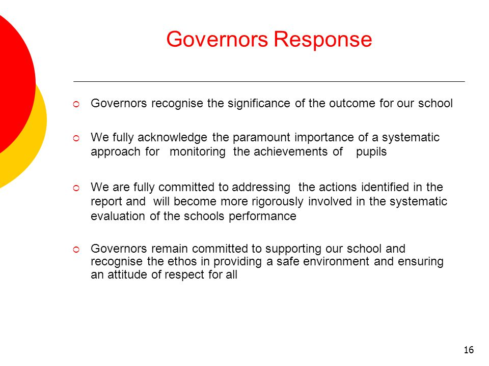 16 Governors Response  Governors recognise the significance of the outcome for our school  We fully acknowledge the paramount importance of a systematic approach for monitoring the achievements of pupils  We are fully committed to addressing the actions identified in the report and will become more rigorously involved in the systematic evaluation of the schools performance  Governors remain committed to supporting our school and recognise the ethos in providing a safe environment and ensuring an attitude of respect for all