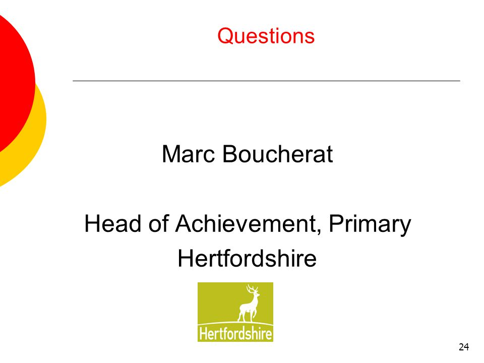 24 Questions Marc Boucherat Head of Achievement, Primary Hertfordshire