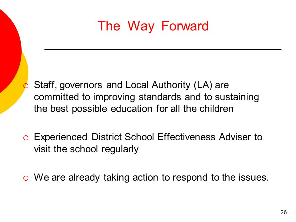 26 The Way Forward  Staff, governors and Local Authority (LA) are committed to improving standards and to sustaining the best possible education for all the children  Experienced District School Effectiveness Adviser to visit the school regularly  We are already taking action to respond to the issues.