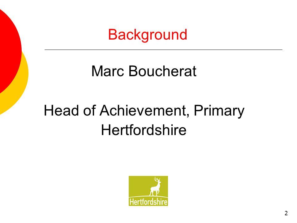 2 Background Marc Boucherat Head of Achievement, Primary Hertfordshire