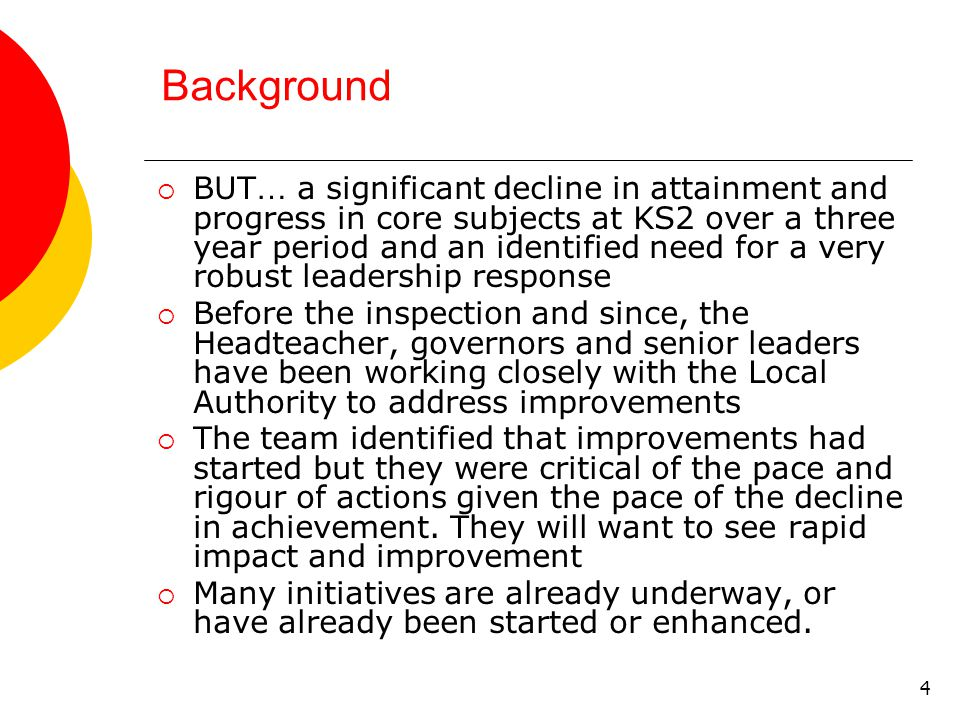 4 Background  BUT … a significant decline in attainment and progress in core subjects at KS2 over a three year period and an identified need for a very robust leadership response  Before the inspection and since, the Headteacher, governors and senior leaders have been working closely with the Local Authority to address improvements  The team identified that improvements had started but they were critical of the pace and rigour of actions given the pace of the decline in achievement.