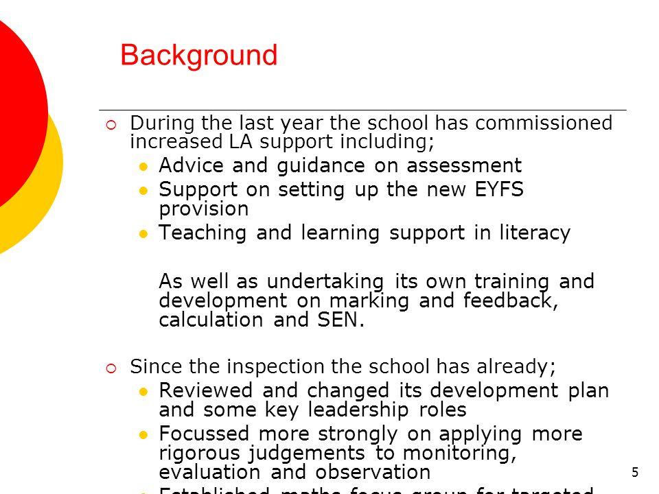 5 Background  During the last year the school has commissioned increased LA support including; Advice and guidance on assessment Support on setting up the new EYFS provision Teaching and learning support in literacy As well as undertaking its own training and development on marking and feedback, calculation and SEN.