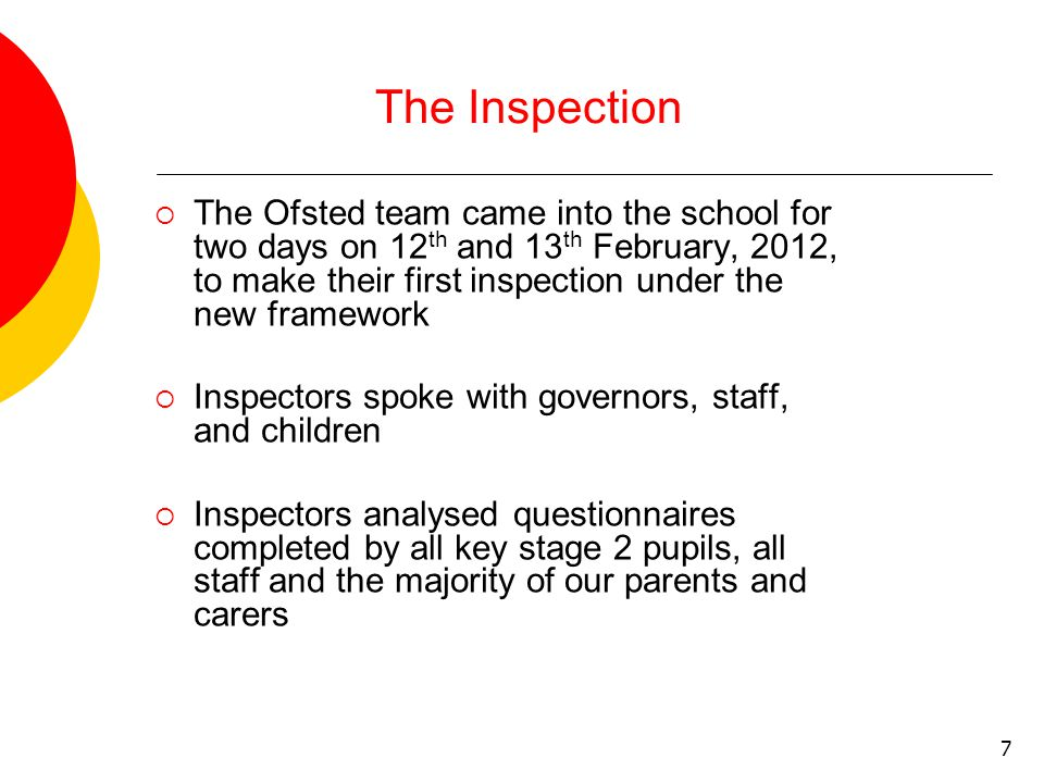7 The Inspection  The Ofsted team came into the school for two days on 12 th and 13 th February, 2012, to make their first inspection under the new framework  Inspectors spoke with governors, staff, and children  Inspectors analysed questionnaires completed by all key stage 2 pupils, all staff and the majority of our parents and carers