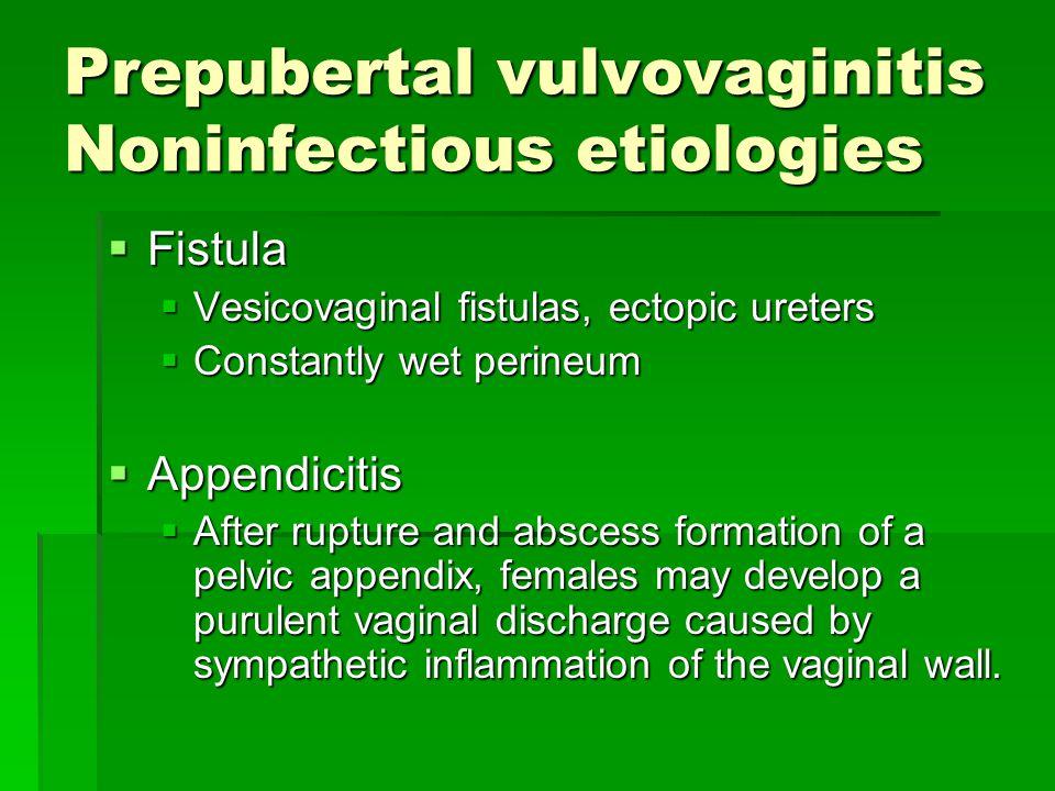 Prepubertal vulvovaginitis Noninfectious etiologies  Fistula  Vesicovaginal fistulas, ectopic ureters  Constantly wet perineum  Appendicitis  Aft