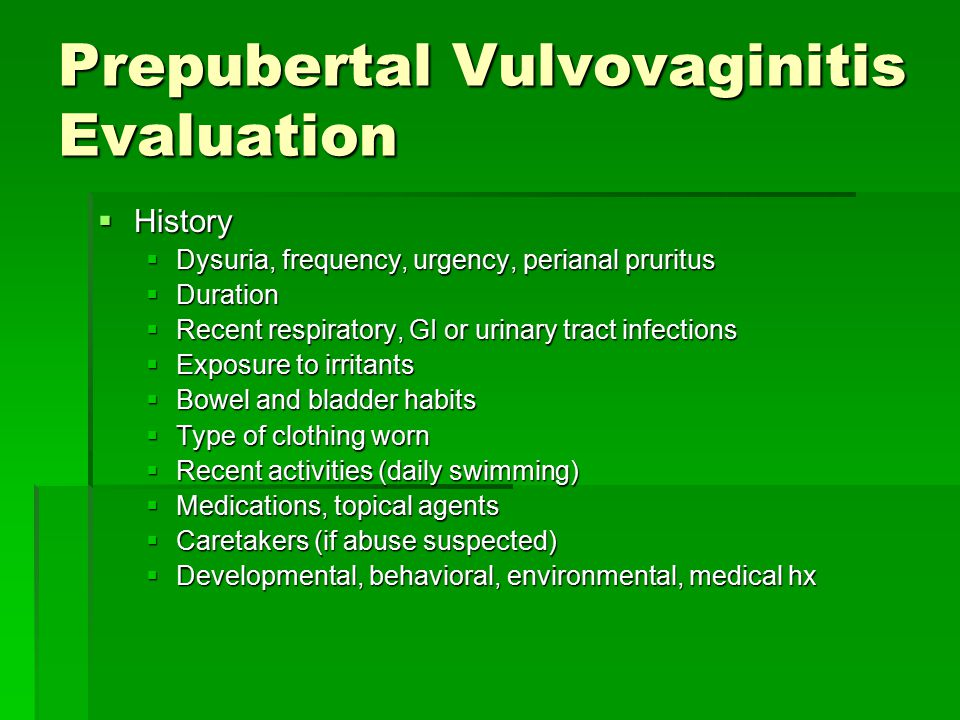 Prepubertal Vulvovaginitis Evaluation  History  Dysuria, frequency, urgency, perianal pruritus  Duration  Recent respiratory, GI or urinary tract