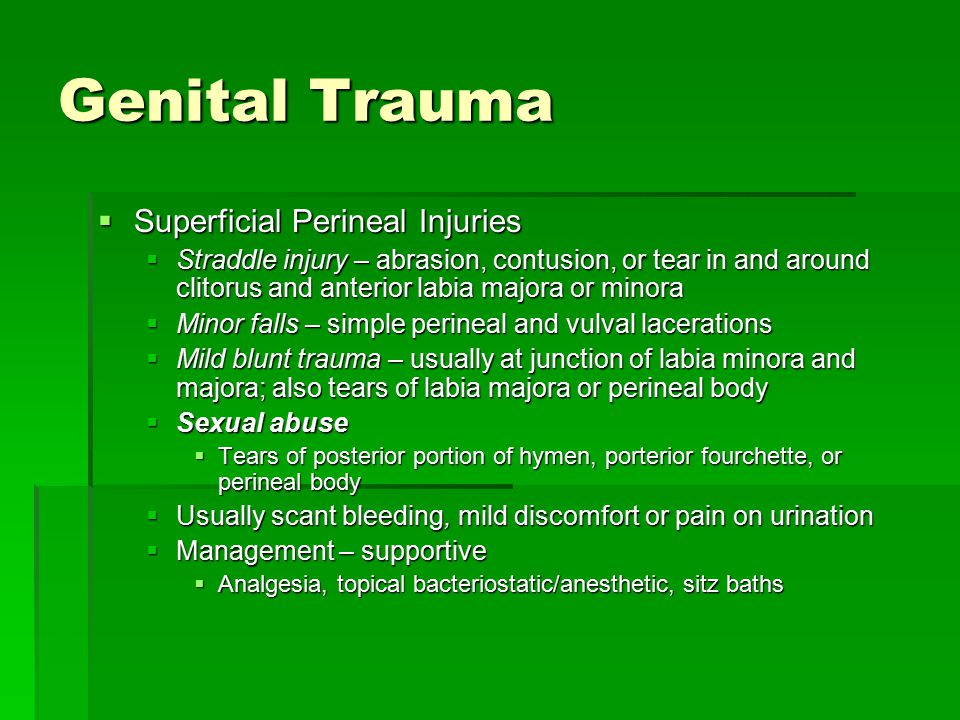 Genital Trauma  Moderate blunt trauma  Perineal tears  venous disruption  hematomas (tense, round swellings)  Intense perineal pain; interfere with urination if periurethral  Also submucosal tears of vagina or mucosal separation with vaginal bleeding/hematoma (inspect vaginal orifice)  Moderate penetrating injuries  Result from falls onto sharp objects, rape, auto accidents  Perineal tears that extend into vagina, rectum, or bladder but do not breach peritoneum  May have deceptively minor external injuries