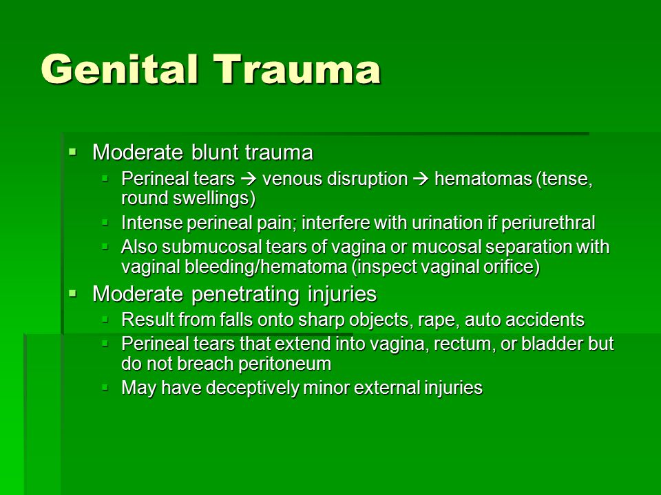 Genital Trauma  Indications for OR exploration/repair  Bleeding through vaginal orifice, vaginal hematoma, rectal bleeding/tenderness, abnormal sphincter tone, gross hematuria, inability to urinate  Obviates the need for extensive exam in ED/office