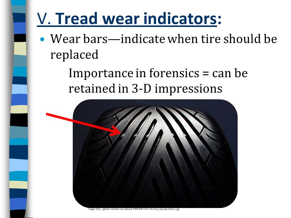 V. Tread wear indicators: Wear bars—indicate when tire should be replaced Importance in forensics = can be retained in 3-D impressions Image: http://g