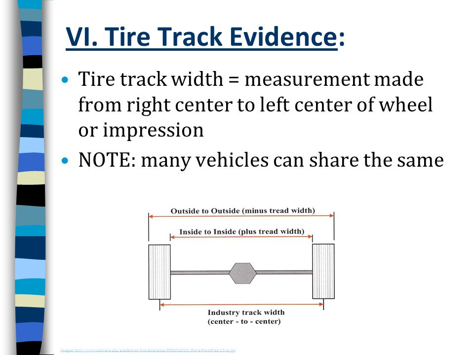 VI. Tire Track Evidence: Tire track width = measurement made from right center to left center of wheel or impression NOTE: many vehicles can share the