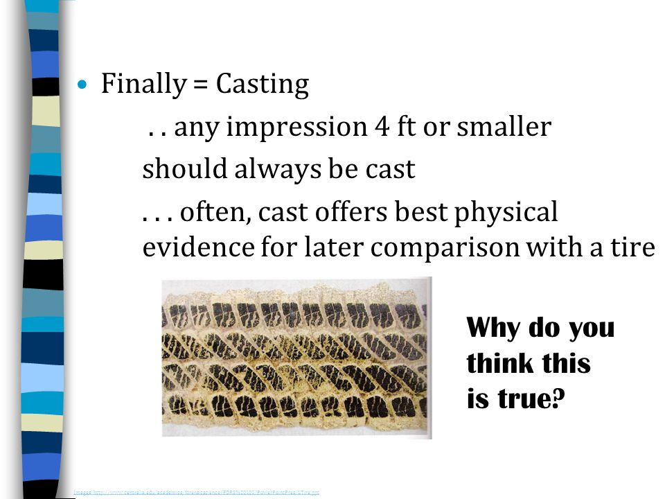 Finally = Casting.. any impression 4 ft or smaller should always be cast... often, cast offers best physical evidence for later comparison with a tire