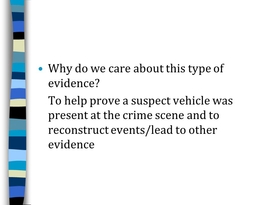 Why do we care about this type of evidence? To help prove a suspect vehicle was present at the crime scene and to reconstruct events/lead to other evi