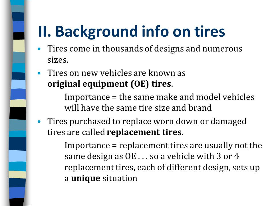 II. Background info on tires Tires come in thousands of designs and numerous sizes. Tires on new vehicles are known as original equipment (OE) tires.