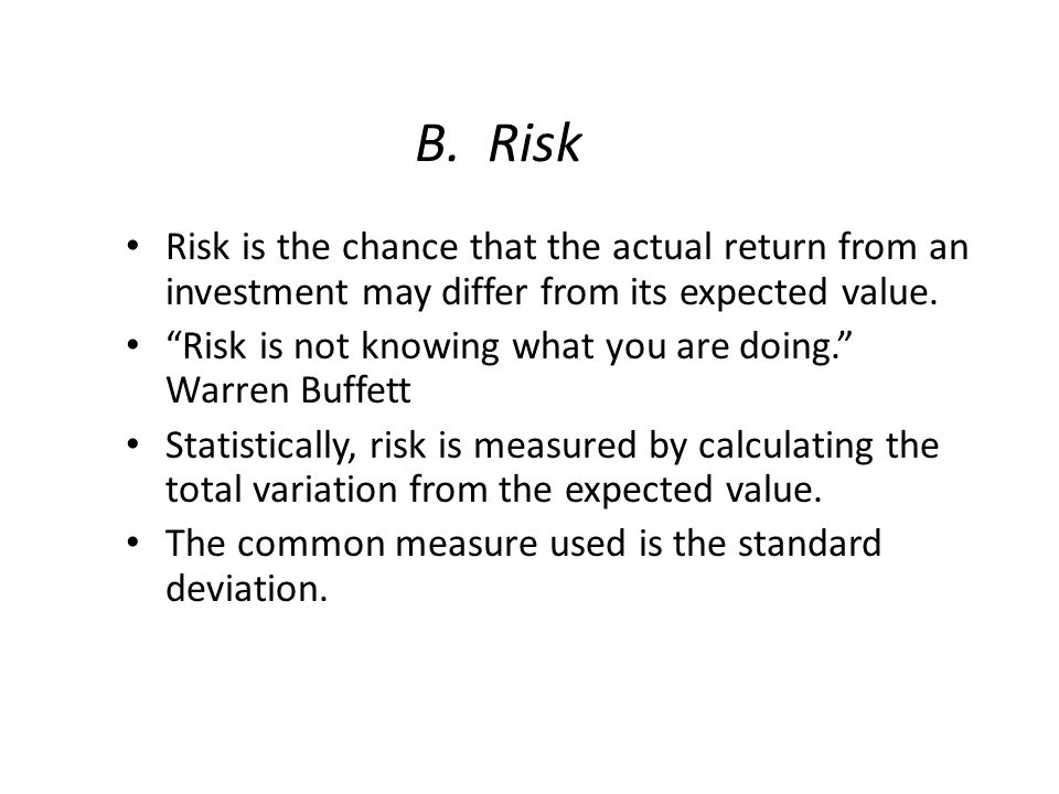 """B. Risk Risk is the chance that the actual return from an investment may differ from its expected value. """"Risk is not knowing what you are doing."""" War"""