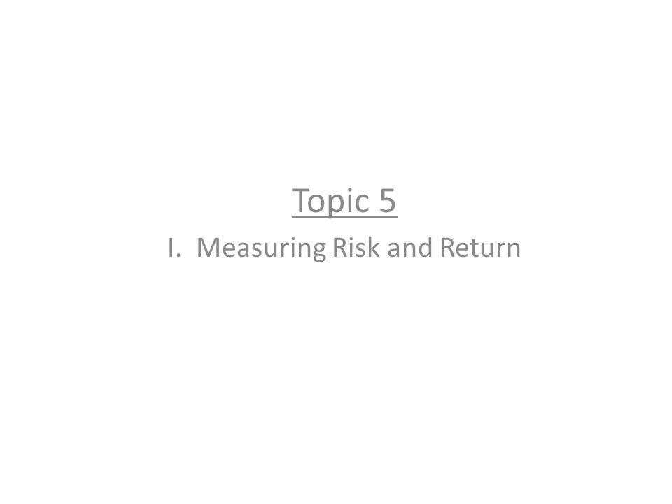 Topic 5 I. Measuring Risk and Return