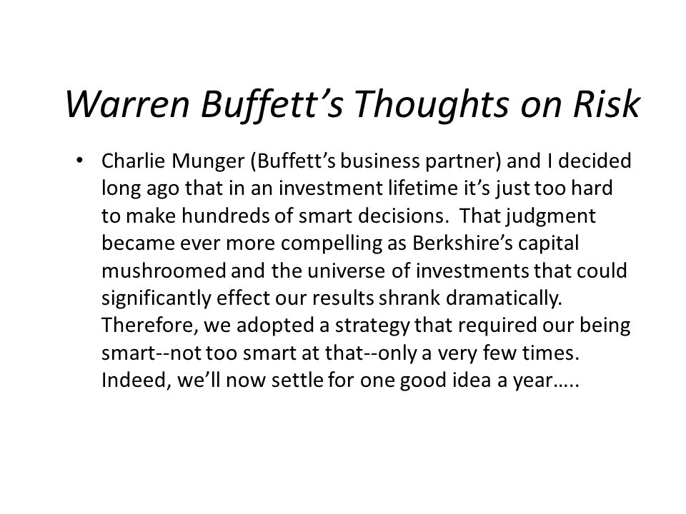Warren Buffett's Thoughts on Risk Charlie Munger (Buffett's business partner) and I decided long ago that in an investment lifetime it's just too hard