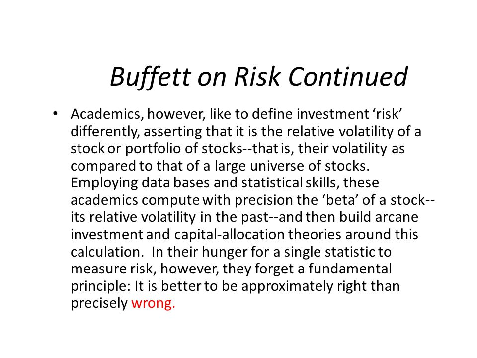 Buffett on Risk Continued Academics, however, like to define investment 'risk' differently, asserting that it is the relative volatility of a stock or portfolio of stocks--that is, their volatility as compared to that of a large universe of stocks.