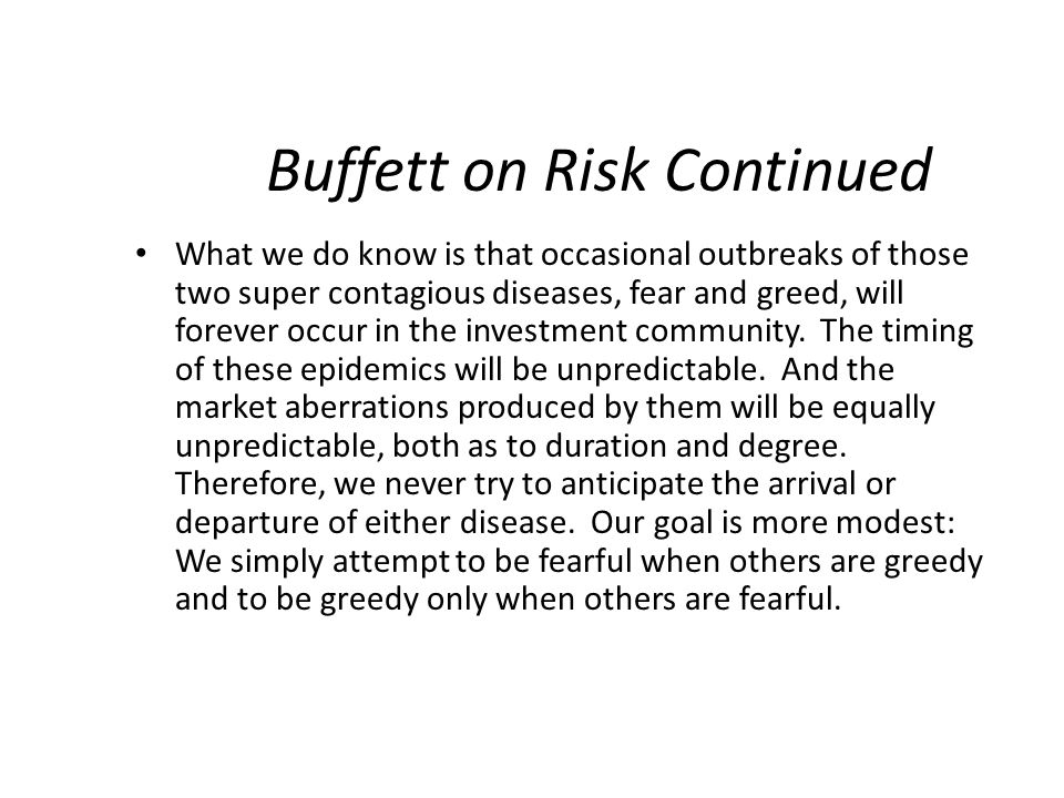 Buffett on Risk Continued What we do know is that occasional outbreaks of those two super contagious diseases, fear and greed, will forever occur in t