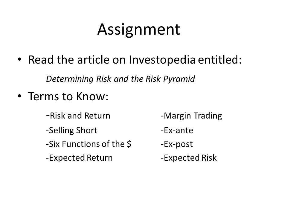 Assignment Read the article on Investopedia entitled: Determining Risk and the Risk Pyramid Terms to Know: - Risk and Return-Margin Trading -Selling Short-Ex-ante -Six Functions of the $-Ex-post -Expected Return-Expected Risk