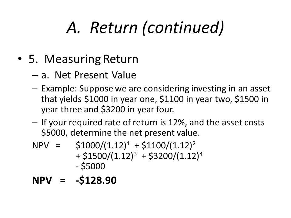 A. Return (continued) 5. Measuring Return – a. Net Present Value – Example: Suppose we are considering investing in an asset that yields $1000 in year