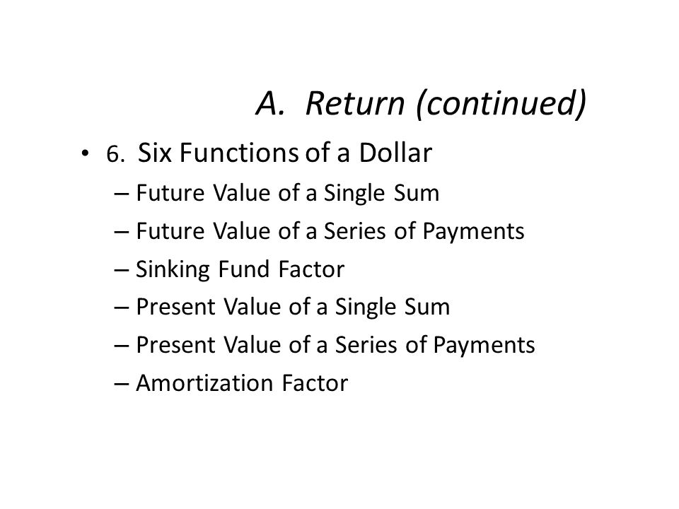 A. Return (continued) 6. Six Functions of a Dollar – Future Value of a Single Sum – Future Value of a Series of Payments – Sinking Fund Factor – Prese