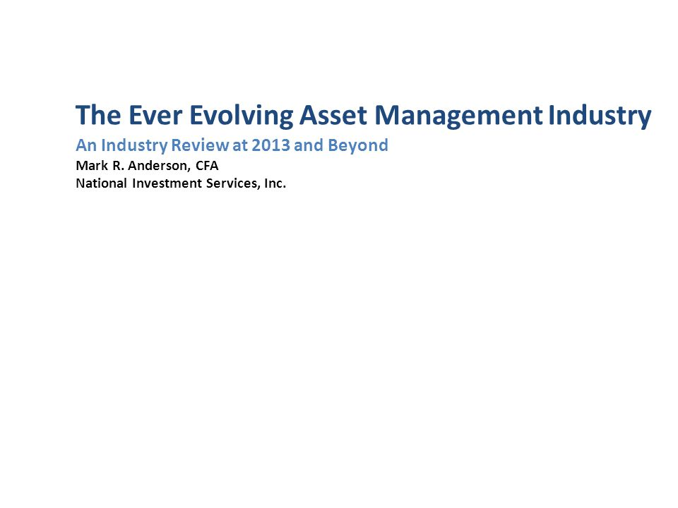The Ever Evolving Asset Management Industry An Industry Review at 2013 and Beyond Mark R.