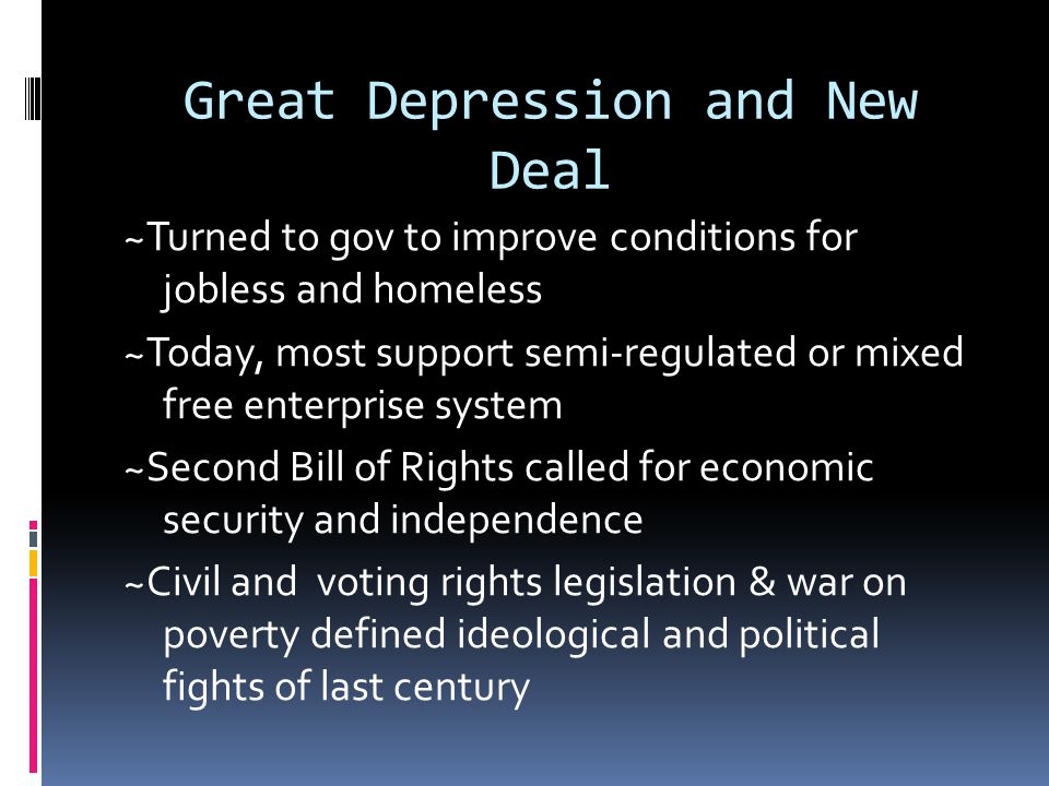 Great Depression and New Deal ~Turned to gov to improve conditions for jobless and homeless ~Today, most support semi-regulated or mixed free enterprise system ~Second Bill of Rights called for economic security and independence ~Civil and voting rights legislation & war on poverty defined ideological and political fights of last century
