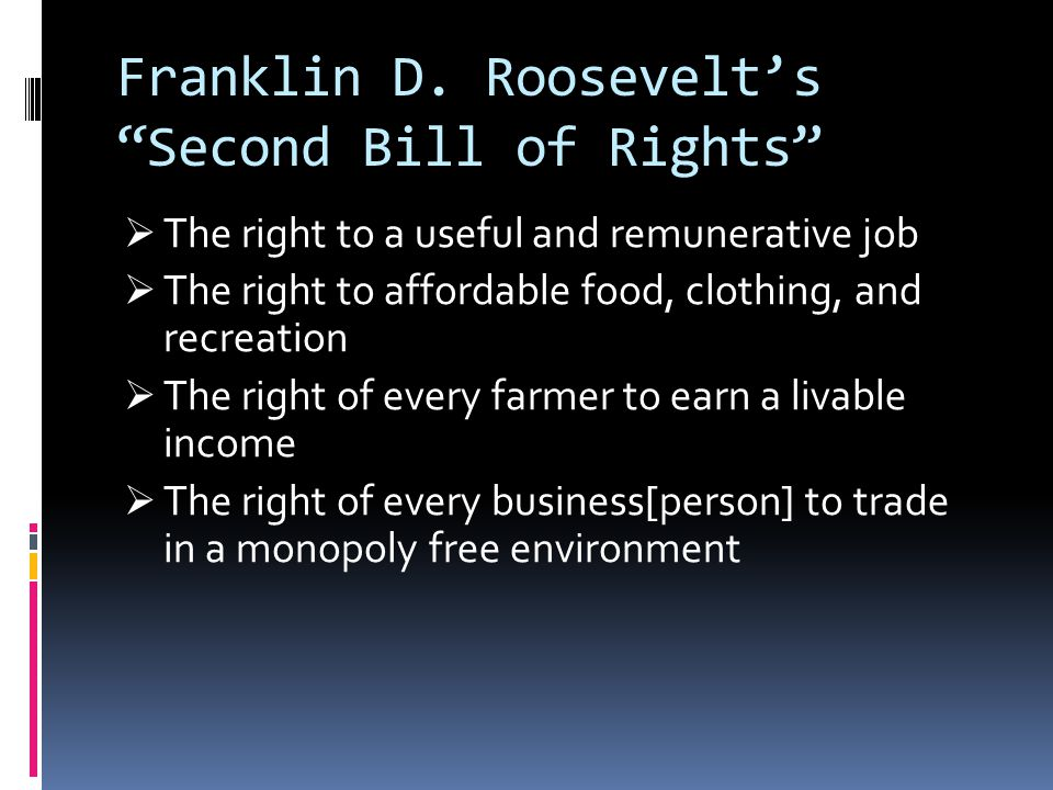 """Franklin D. Roosevelt's """"Second Bill of Rights""""  The right to a useful and remunerative job  The right to affordable food, clothing, and recreation"""