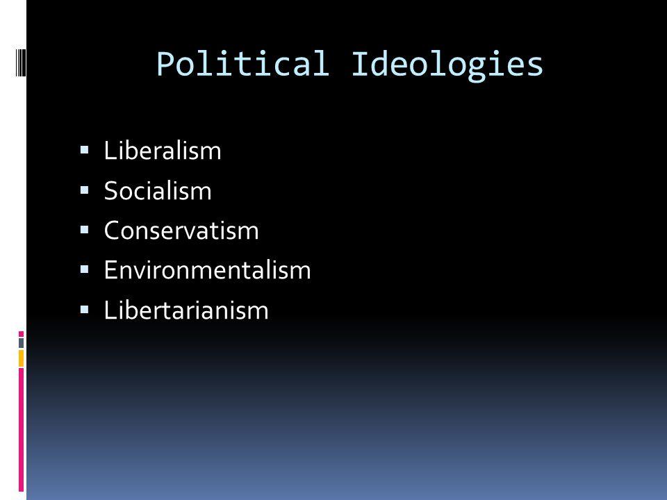 Political Ideologies  Liberalism  Socialism  Conservatism  Environmentalism  Libertarianism