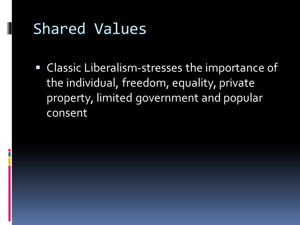 Shared Values  Classic Liberalism-stresses the importance of the individual, freedom, equality, private property, limited government and popular consent