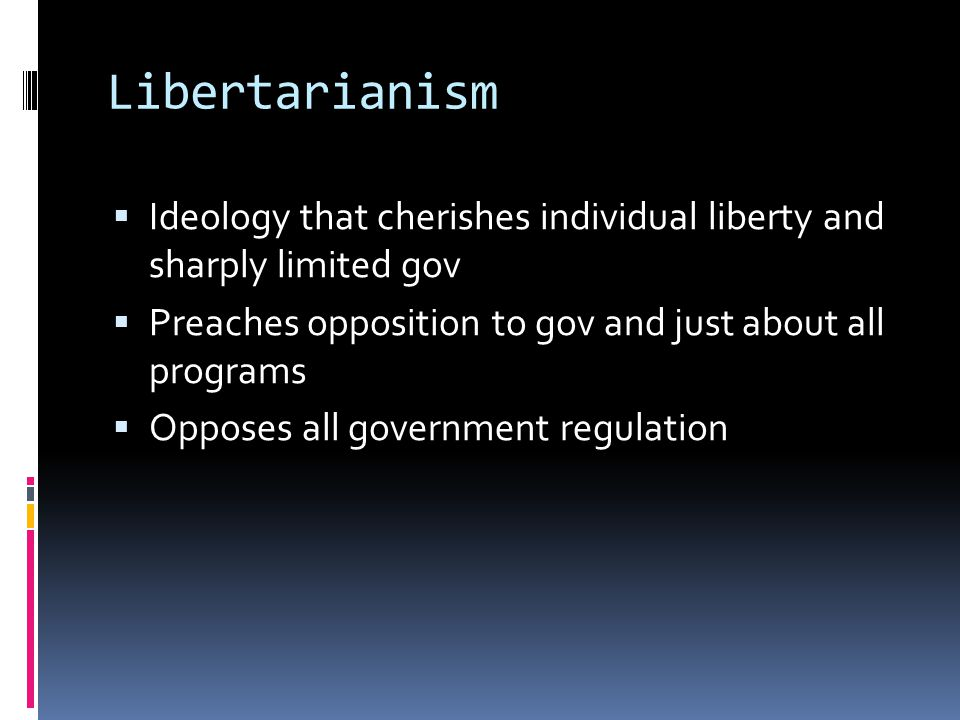 Libertarianism  Ideology that cherishes individual liberty and sharply limited gov  Preaches opposition to gov and just about all programs  Opposes all government regulation