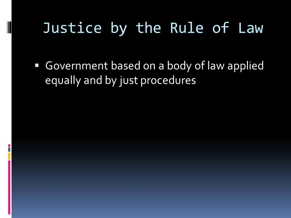 Justice by the Rule of Law  Government based on a body of law applied equally and by just procedures