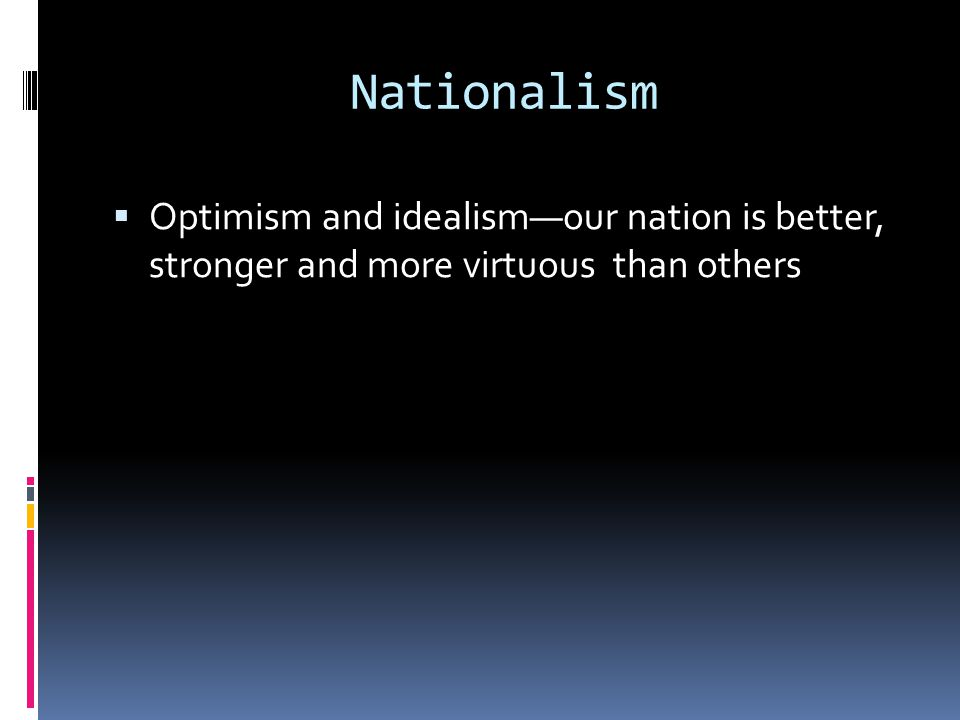Nationalism  Optimism and idealism—our nation is better, stronger and more virtuous than others