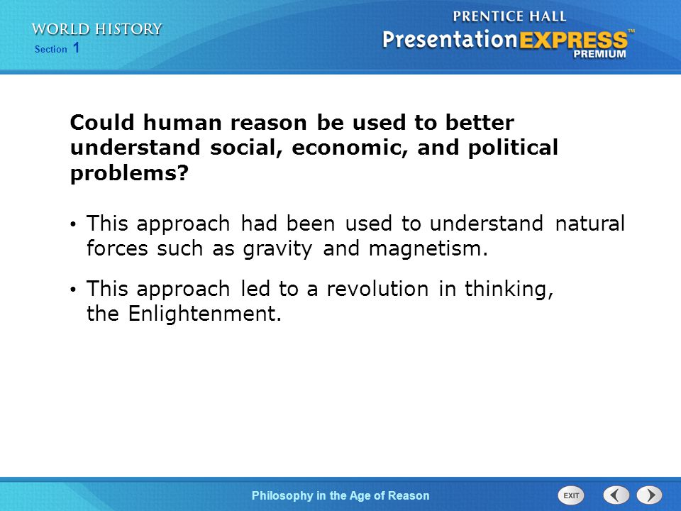 Philosophy in the Age of Reason Section 1 Could human reason be used to better understand social, economic, and political problems? This approach had