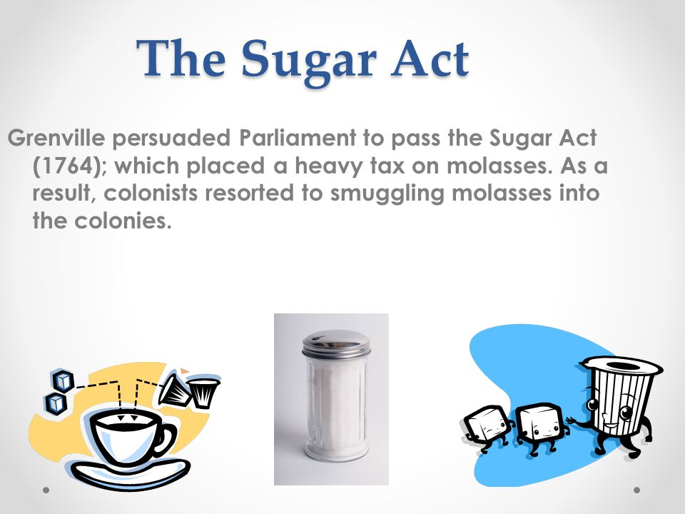 The Sugar Act Grenville persuaded Parliament to pass the Sugar Act (1764); which placed a heavy tax on molasses.