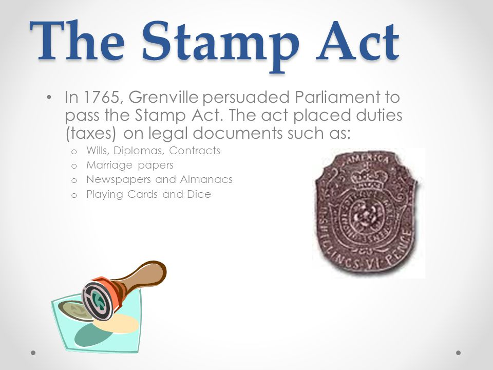 The Stamp Act In 1765, Grenville persuaded Parliament to pass the Stamp Act.