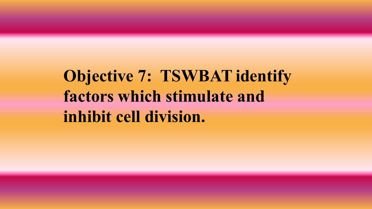 Objective 7: TSWBAT identify factors which stimulate and inhibit cell division.
