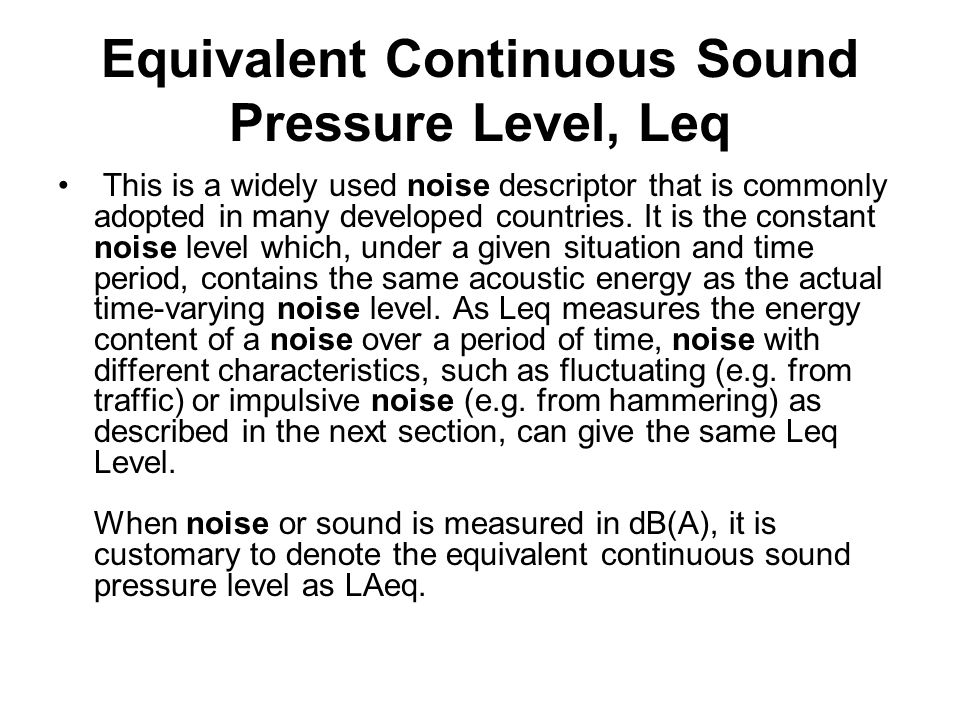 Equivalent Continuous Sound Pressure Level, Leq This is a widely used noise descriptor that is commonly adopted in many developed countries. It is the