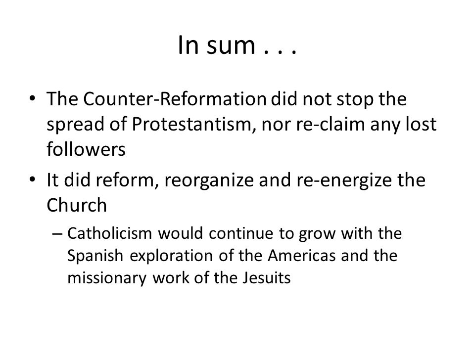 In sum... The Counter-Reformation did not stop the spread of Protestantism, nor re-claim any lost followers It did reform, reorganize and re-energize