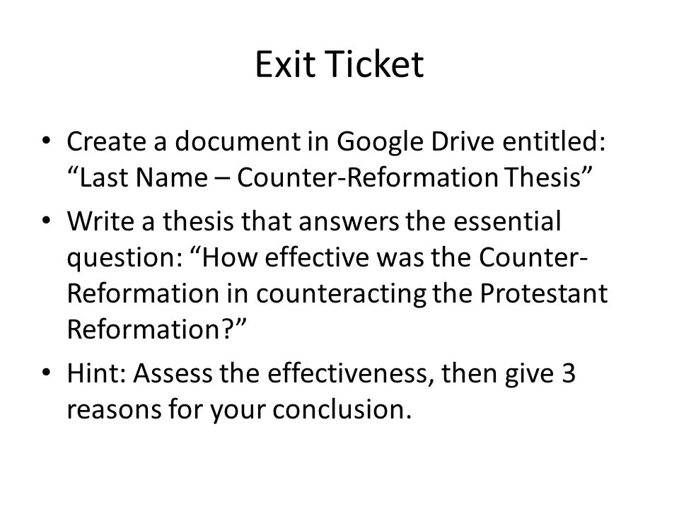Exit Ticket Create a document in Google Drive entitled: Last Name – Counter-Reformation Thesis Write a thesis that answers the essential question: How effective was the Counter- Reformation in counteracting the Protestant Reformation Hint: Assess the effectiveness, then give 3 reasons for your conclusion.