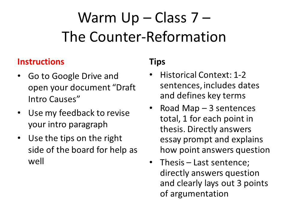Warm Up – Class 7 – The Counter-Reformation Instructions Go to Google Drive and open your document Draft Intro Causes Use my feedback to revise your intro paragraph Use the tips on the right side of the board for help as well Tips Historical Context: 1-2 sentences, includes dates and defines key terms Road Map – 3 sentences total, 1 for each point in thesis.