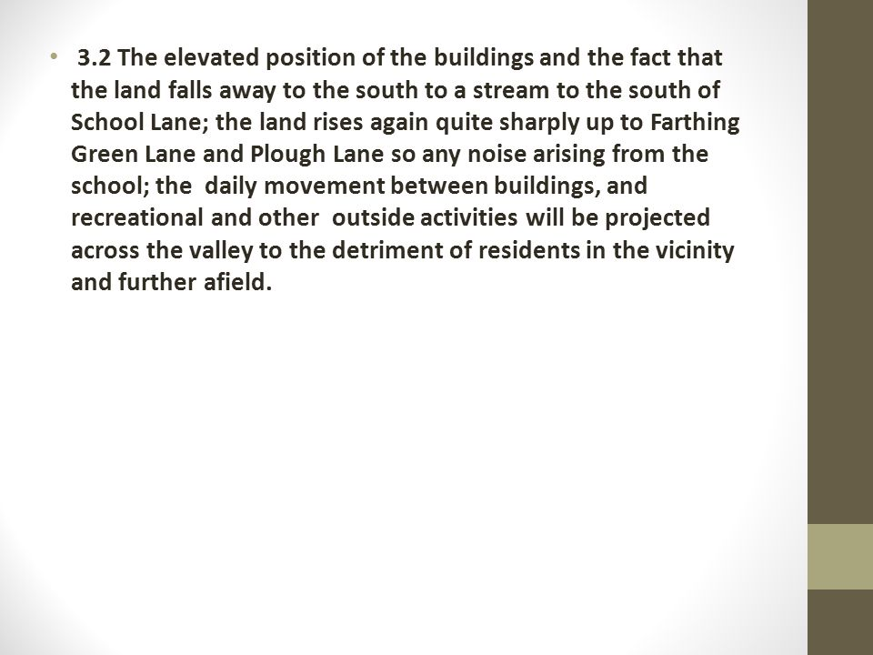 3.2 The elevated position of the buildings and the fact that the land falls away to the south to a stream to the south of School Lane; the land rises again quite sharply up to Farthing Green Lane and Plough Lane so any noise arising from the school; the daily movement between buildings, and recreational and other outside activities will be projected across the valley to the detriment of residents in the vicinity and further afield.