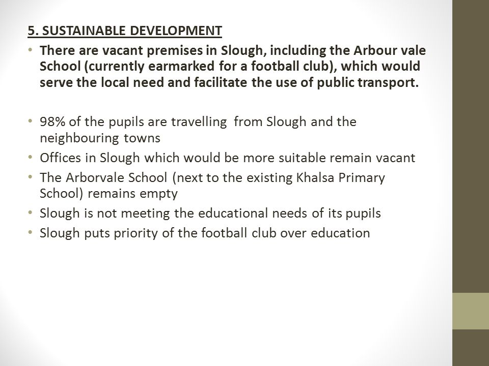 5. SUSTAINABLE DEVELOPMENT There are vacant premises in Slough, including the Arbour vale School (currently earmarked for a football club), which woul