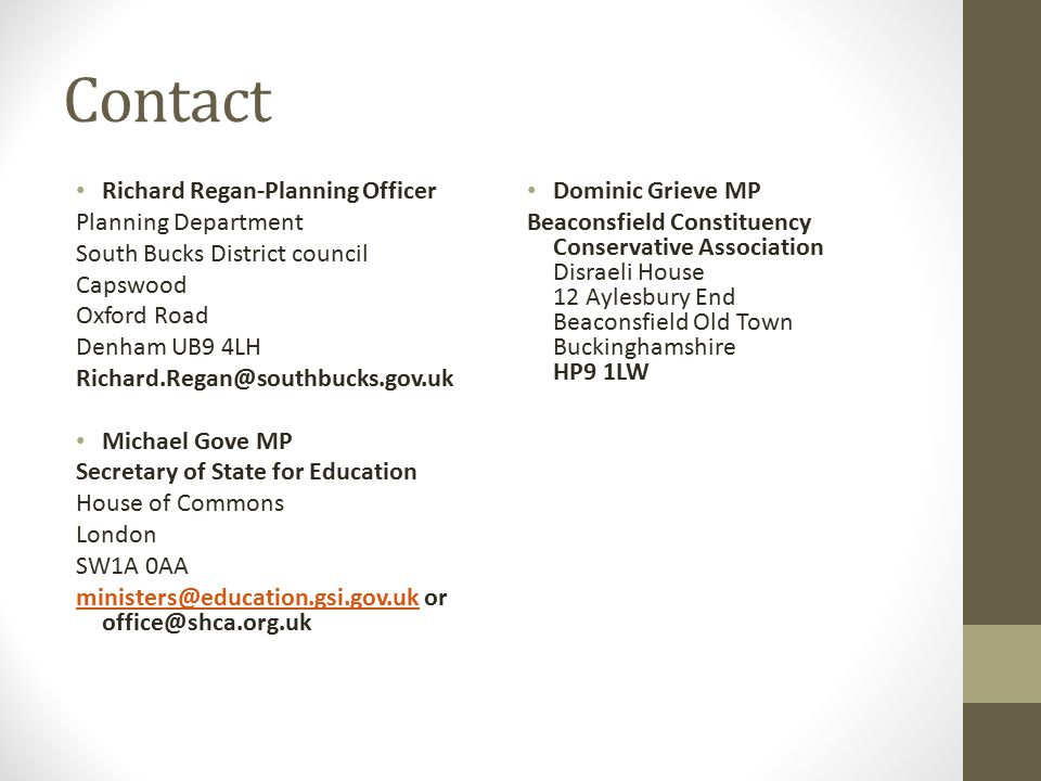 Contact Richard Regan-Planning Officer Planning Department South Bucks District council Capswood Oxford Road Denham UB9 4LH Richard.Regan@southbucks.gov.uk Michael Gove MP Secretary of State for Education House of Commons London SW1A 0AA ministers@education.gsi.gov.ukministers@education.gsi.gov.uk or office@shca.org.uk Dominic Grieve MP Beaconsfield Constituency Conservative Association Disraeli House 12 Aylesbury End Beaconsfield Old Town Buckinghamshire HP9 1LW