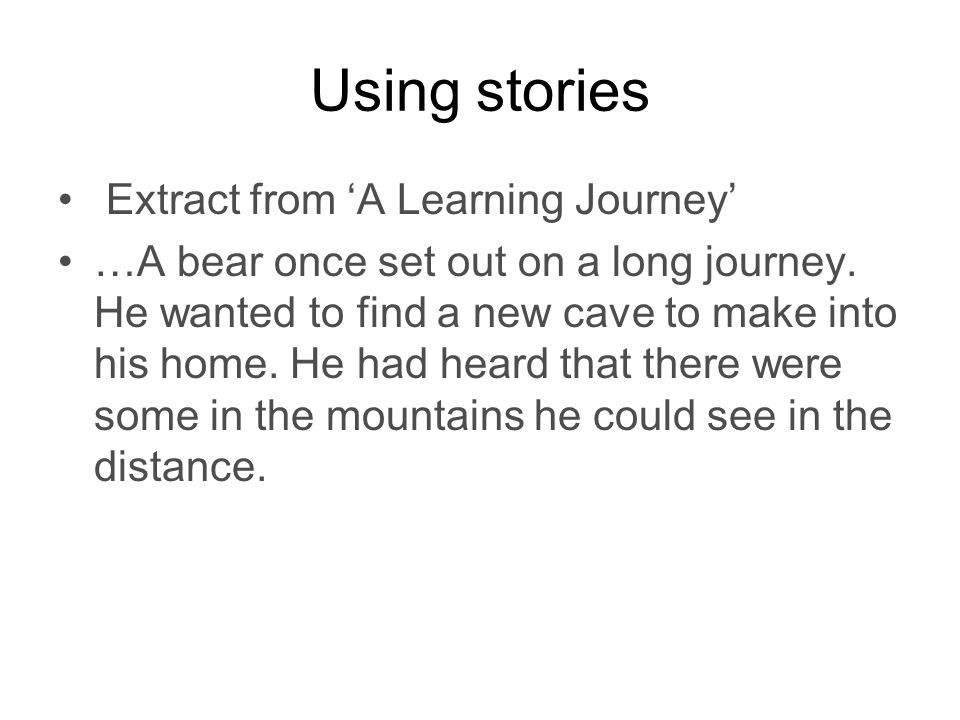 Using stories Extract from 'A Learning Journey' …A bear once set out on a long journey.