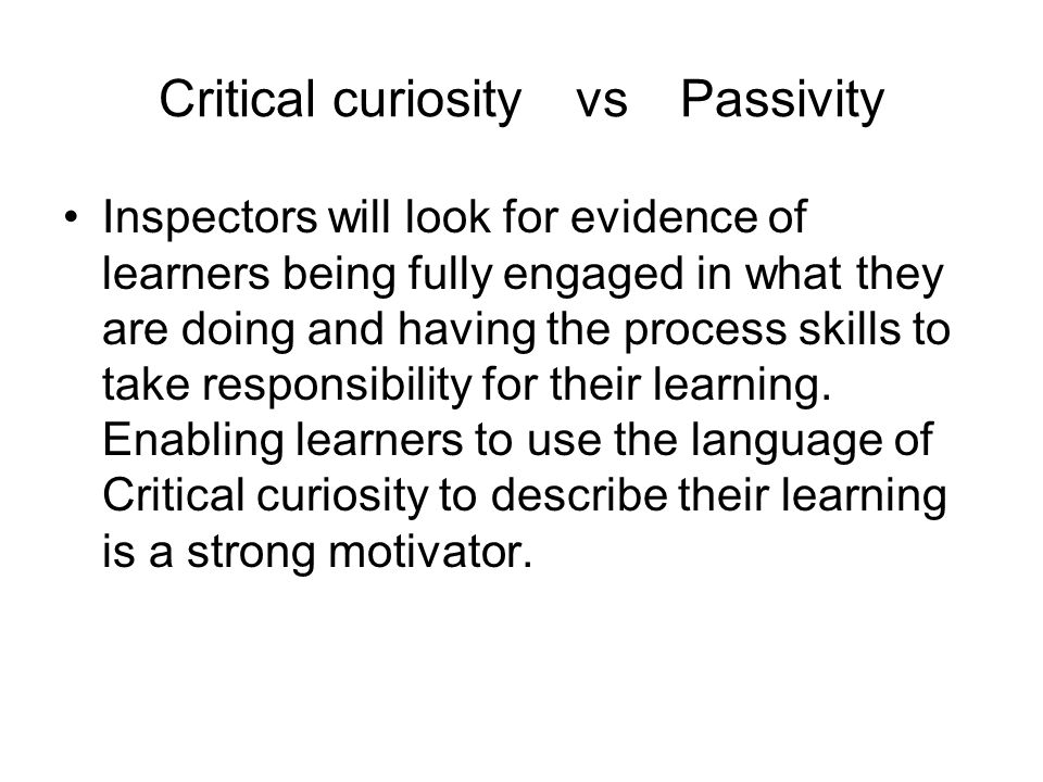 Critical curiosityvsPassivity Inspectors will look for evidence of learners being fully engaged in what they are doing and having the process skills to take responsibility for their learning.