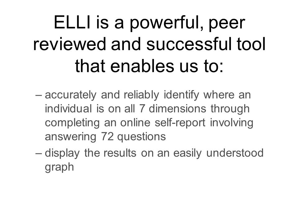 ELLI is a powerful, peer reviewed and successful tool that enables us to: –accurately and reliably identify where an individual is on all 7 dimensions through completing an online self-report involving answering 72 questions –display the results on an easily understood graph
