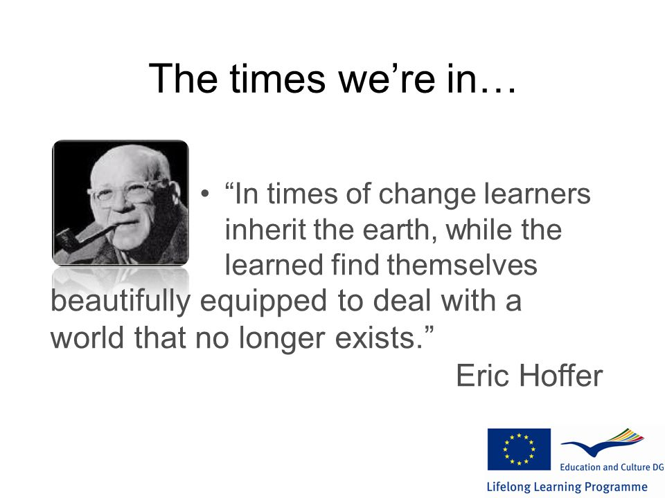 The times we're in… In times of change learners inherit the earth, while the learned find themselves beautifully equipped to deal with a world that no longer exists. Eric Hoffer