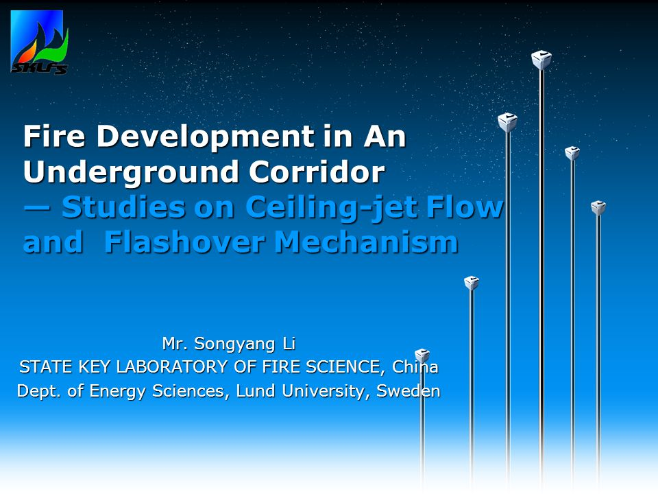 Fire Development in An Underground Corridor — Studies on Ceiling-jet Flow and Flashover Mechanism Mr. Songyang Li STATE KEY LABORATORY OF FIRE SCIENCE