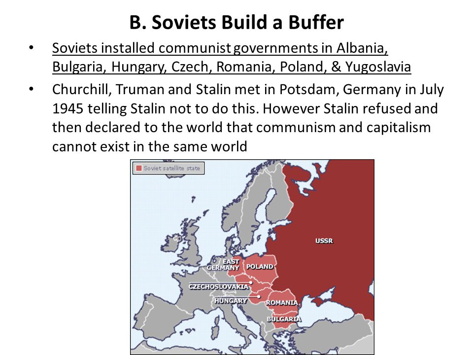 B. Soviets Build a Buffer Soviets installed communist governments in Albania, Bulgaria, Hungary, Czech, Romania, Poland, & Yugoslavia Churchill, Truma